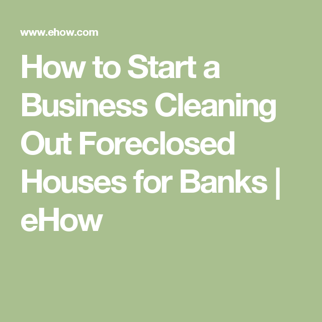 How To Start A Business Cleaning Out Foreclosed Houses For Banks Ehow