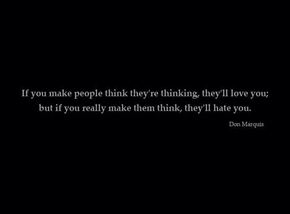 If you make people think they're thinking, they'll love you; if you make them actually think, they'll hate you