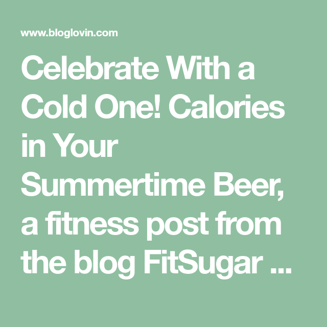 Celebrate With A Cold One! Calories In Your Summertime