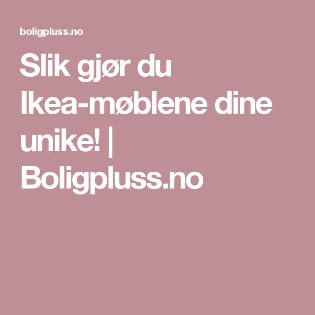 Slik gjør du Ikea-møblene dine unike! | Boligpluss.no