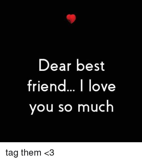 Best Friend Memes And Best Friends Dear Best Friend Love You So Much Tag Them 3 Dear Best Friend Love You Meme Best Friend Quotes