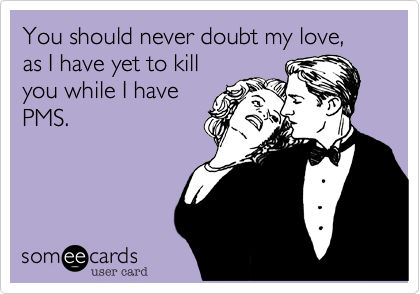 You should never doubt my love, as I have yet to kill you while I have PMS.    Google Image Result for http://static.someecards.com/someecards/usercards/1346117185614_5964413.png