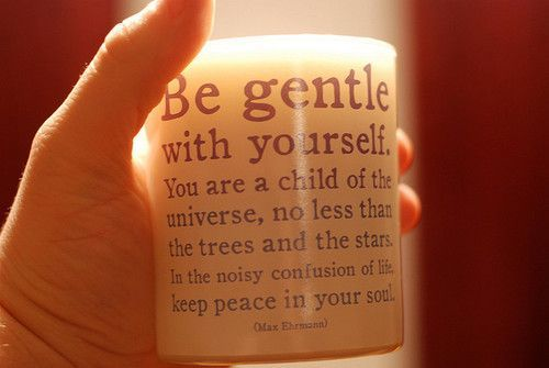 Be Gentle With Yourself - one of my favorite sayings. LIVE THIS.