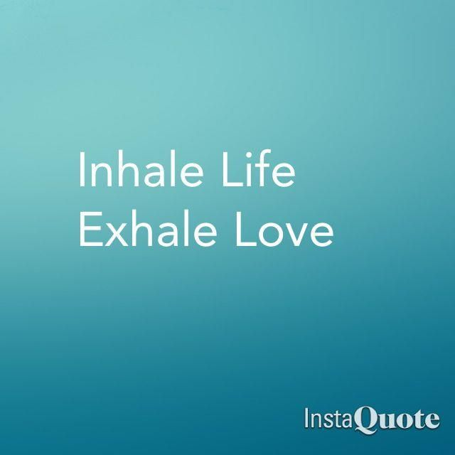 'Inhale Life. Exhale Love'