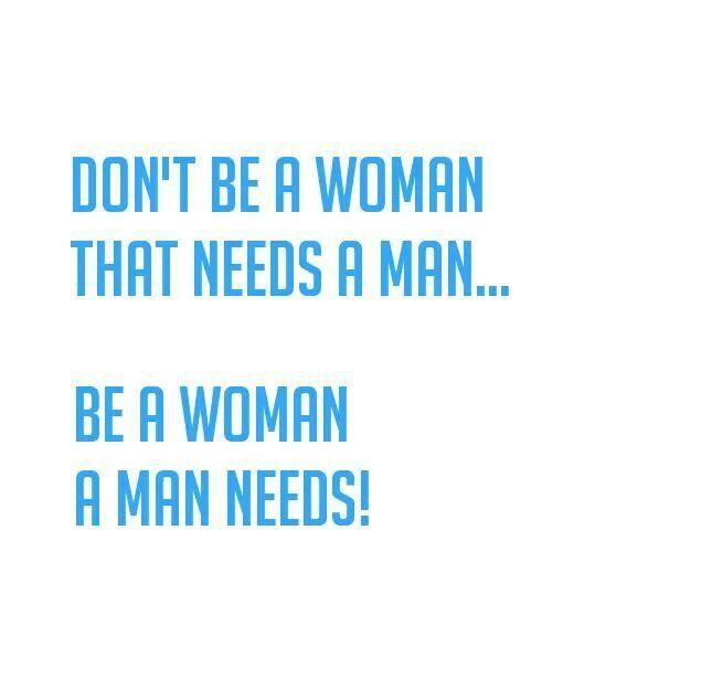 Be a woman a man needs.