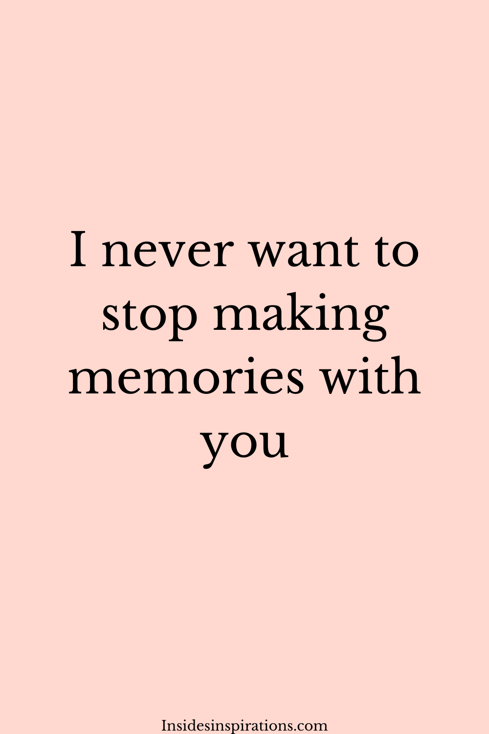 I Never Want To Stop Making Memories With You Memories Love Quotes Positivity
