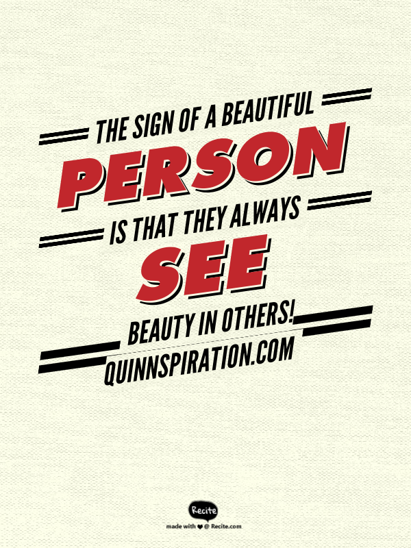 The sign of a beautiful person is that they always see beauty in others!