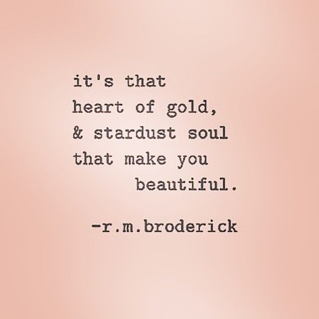 It\'s that heart of gold & stardust soul that makes you beautiful ...