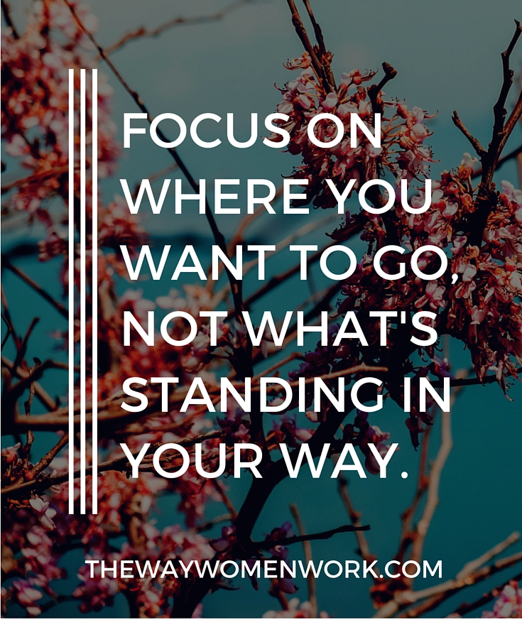 Women with clear reasons behind their actions are able to propel themselves forward. Be that woman. Focus on where you want to go, not what's standing in your way.