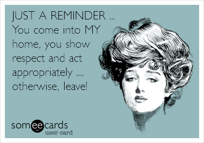 JUST A REMINDER ... You come into MY home, you show respect and act appropriately ....  otherwise, leave!