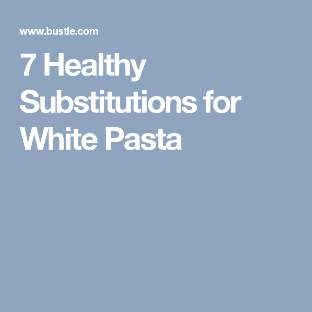 7 Healthy Substitutions for White Pasta
