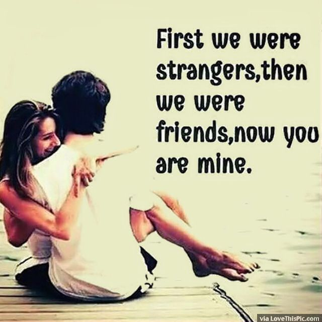 First We Were Strangers Then We Were Friends Now You Are Mine