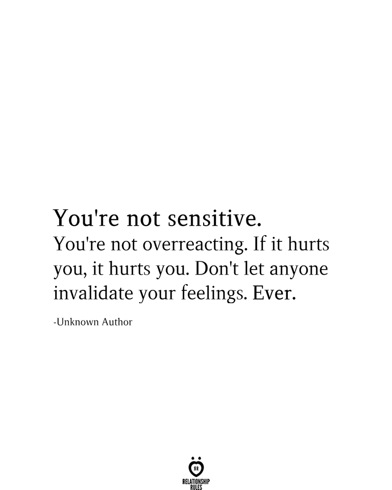 You're not sensitive. You're not overreacting. If it hurts you, it hurts you. Don't let anyone invalidate your feelings. Ever. -Unknown Author
