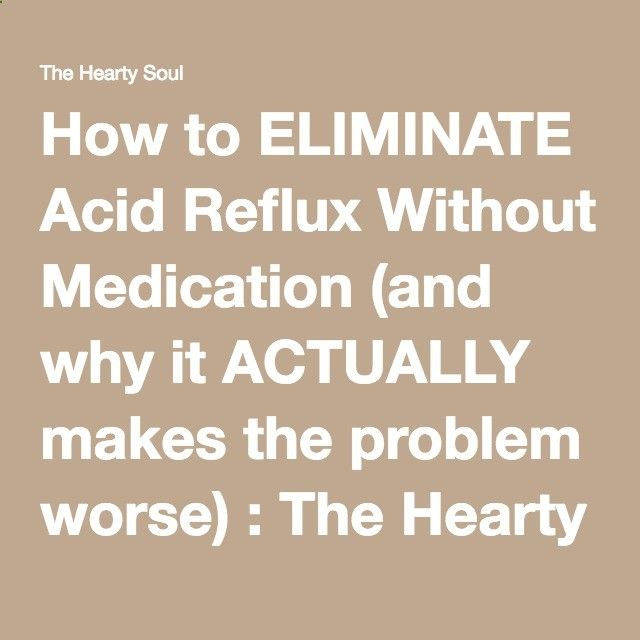 How to ELIMINATE Acid Reflux Without Medication (and why it ACTUALLY makes the problem worse) : The Hearty Soul