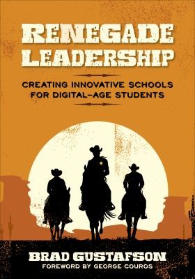 Renegade leadership: Creating innovative schools for digital-age students. (2017). by Brad Gustafson
