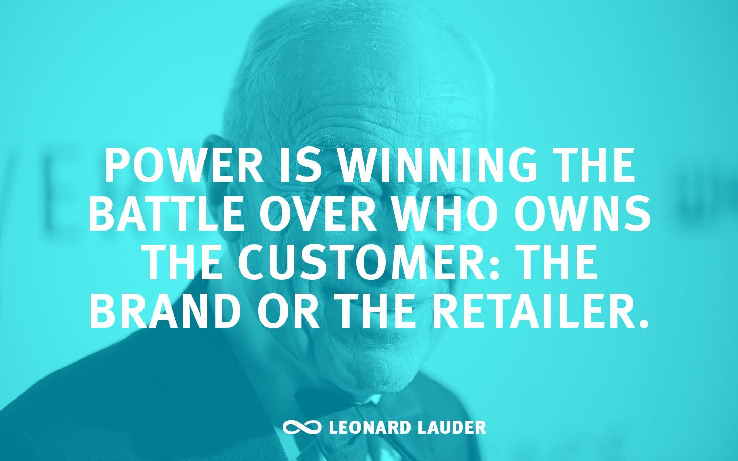 """""""Power is winning the battle over who owns the customer: the brand or the retailer."""" —Leonard Lauder"""