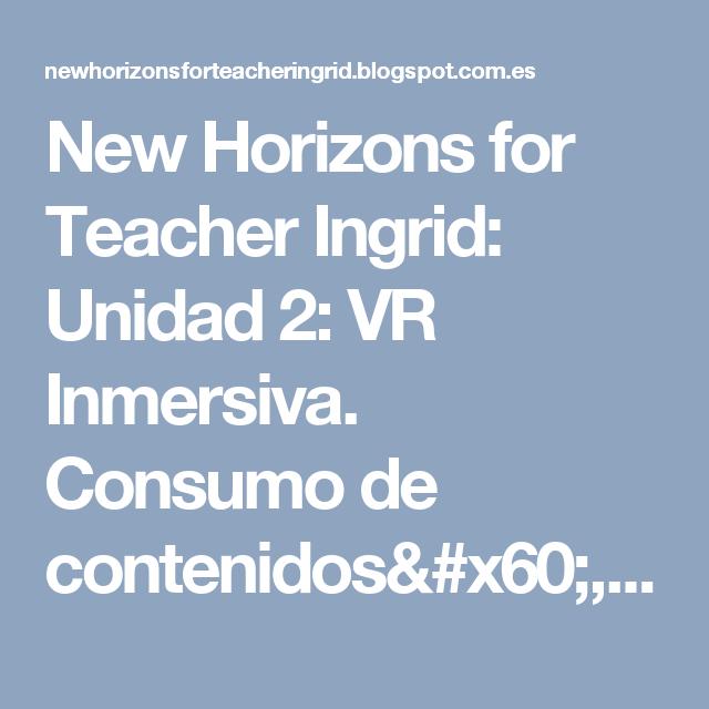 New Horizons for Teacher Ingrid: Unidad 2: VR Inmersiva. Consumo de contenidos`, formatos y tipologías.