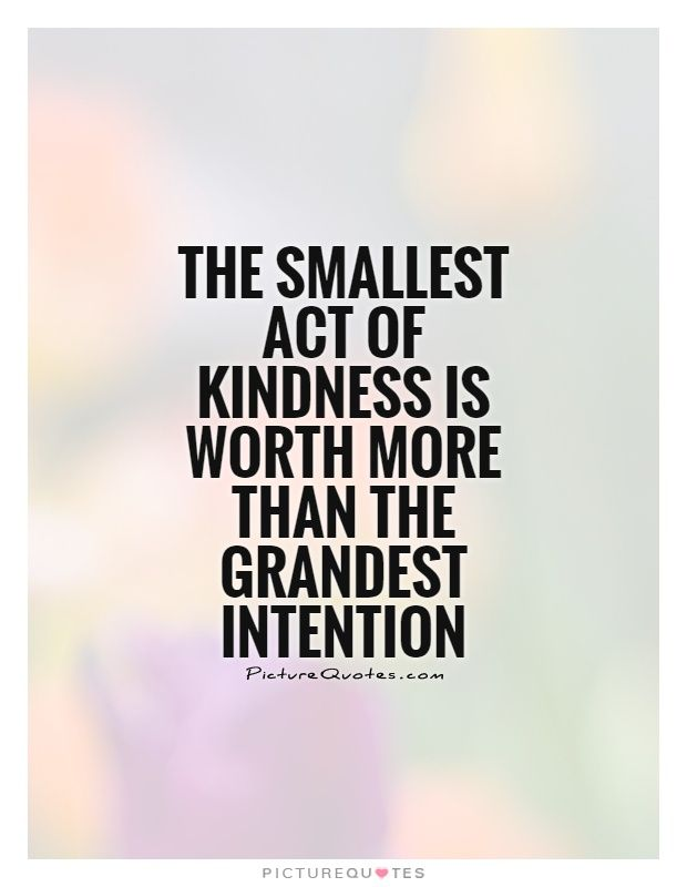 The smallest act of kindness is worth more than the grandest ...