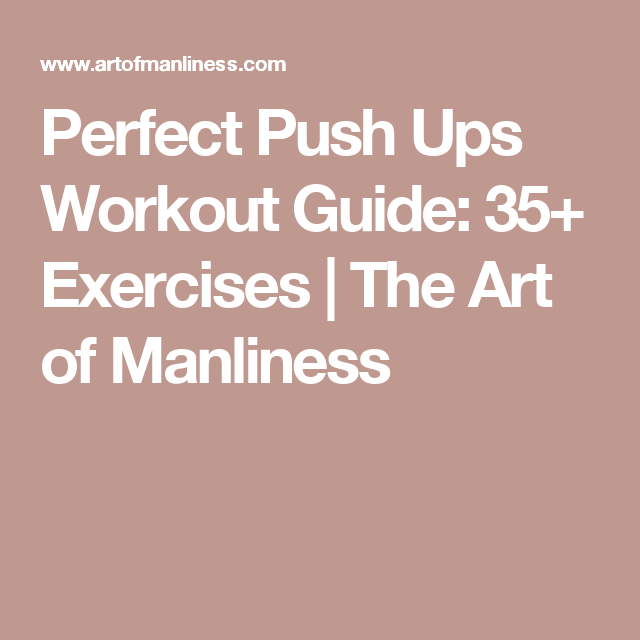 Perfect Push Ups Workout Guide 35 Exercises Push Up Workout Workout Guide Art Of Manliness