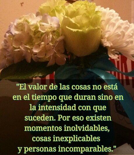 """""""El valor de las cosas no está en el tiempo que duran sino en la intensidad con que suceden. Por eso existen momentos inolvidables, cosas inexplicables y personas incomparables."""""""