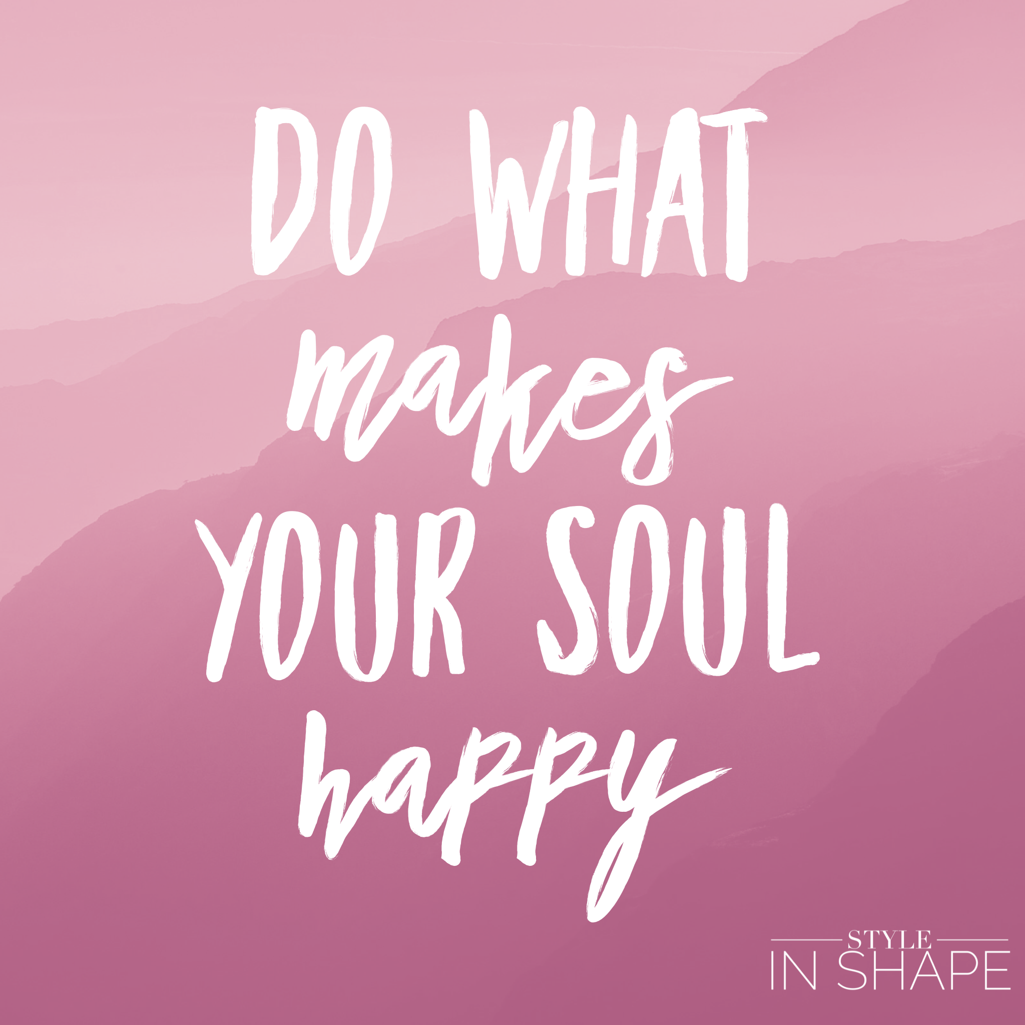 Do what makes your soul happy - STYLE IN SHAPE