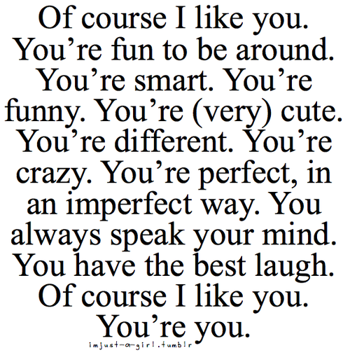Of Course I Like You You Re Fun To Be Around You Re Smart You Re Funny You Re Very Cute You Re Different You Crush Quotes Boyfriend Quotes Funny Quotes