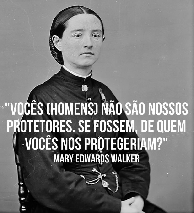 Dra. Mary Edwards Walker (1832-1919) foi a primeira mulher a ser comissionada como médica-cirurgiã do Exército dos Estados Unidos, durante a Guerra de Secessão e a ser autorizada pelo Congresso a se vestir com roupas de homens.É também a única mulher a ter sido condecorada com a Medalha de Honra, a mais alta condecoração militar dos Estados Unidos, até hoje.