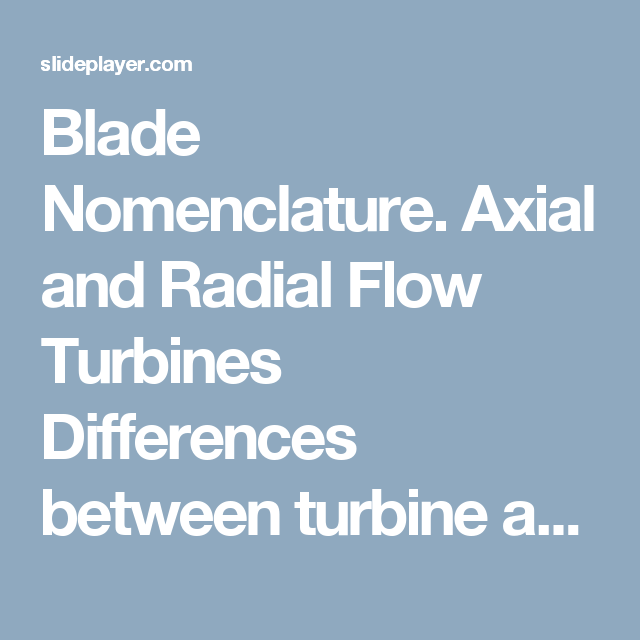 Blade Nomenclature. Axial and Radial Flow Turbines Differences between turbine and compressor: LongShort Blade 1Last blade CompressorTurbine Work as. - ppt download