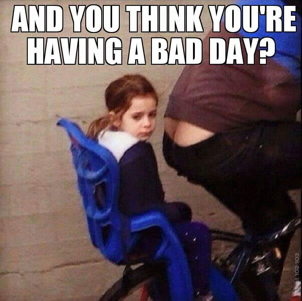 And You Think Your Having A Bad Day Meme Memepile Bad Day Meme Bad Day Humor Funny Uplifting Quotes