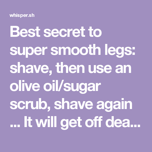 Best secret to super smooth legs: shave, then use an olive oil/sugar scrub, shave again ... It will get off dead skin you didn't realize was even there. I've tried it all, this really works!