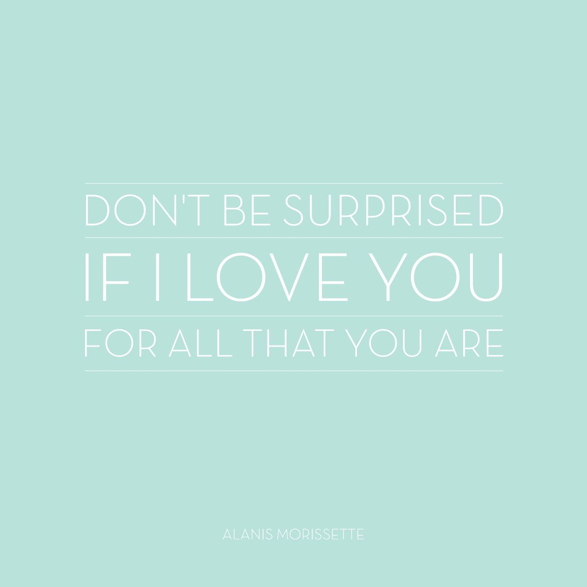 Don T Be Surprised If I Love You For All That Your Are Alanis