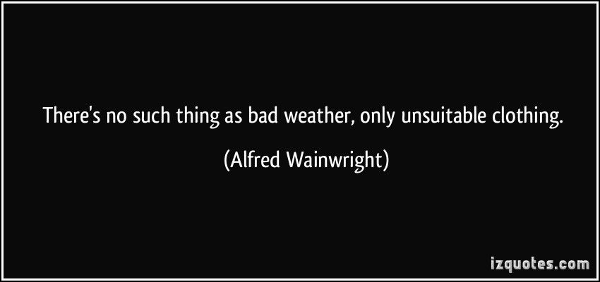 b45ef8f1615 There's no such thing as bad weather, only unsuitable clothing. - Alfred  Wainwright