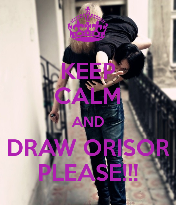 KEEP CALM AND DRAW ORISOR PLEASE!!!