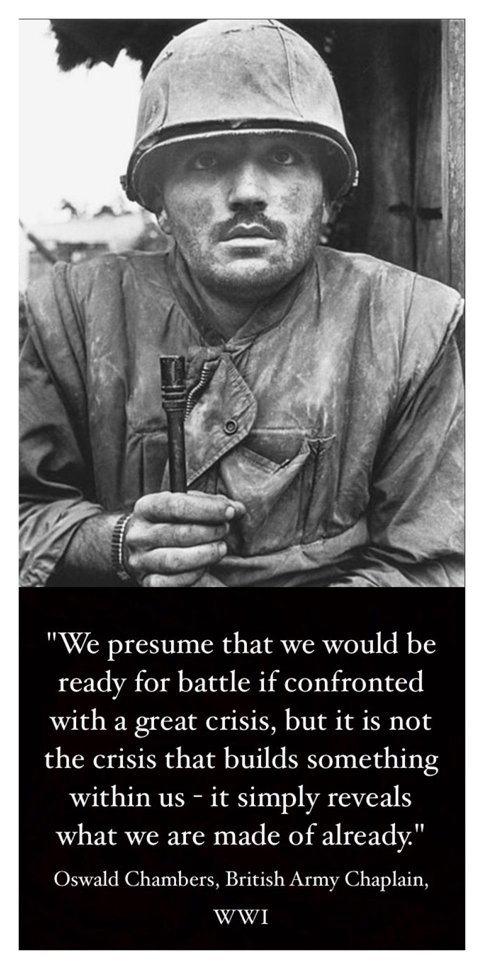 """We presume that we would be ready for battle if confronted with a great crisis, but it is not the crisis that builds something within ust simply reveals what we are made of already."" - Oswald Chambers, British Army Chaplain, WWI"