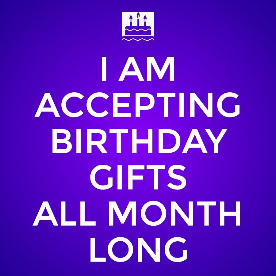 August birthday month my august birthday month quotes quotesgram - Keep Calm I Am Accepting Birthday Gifts All Month Long