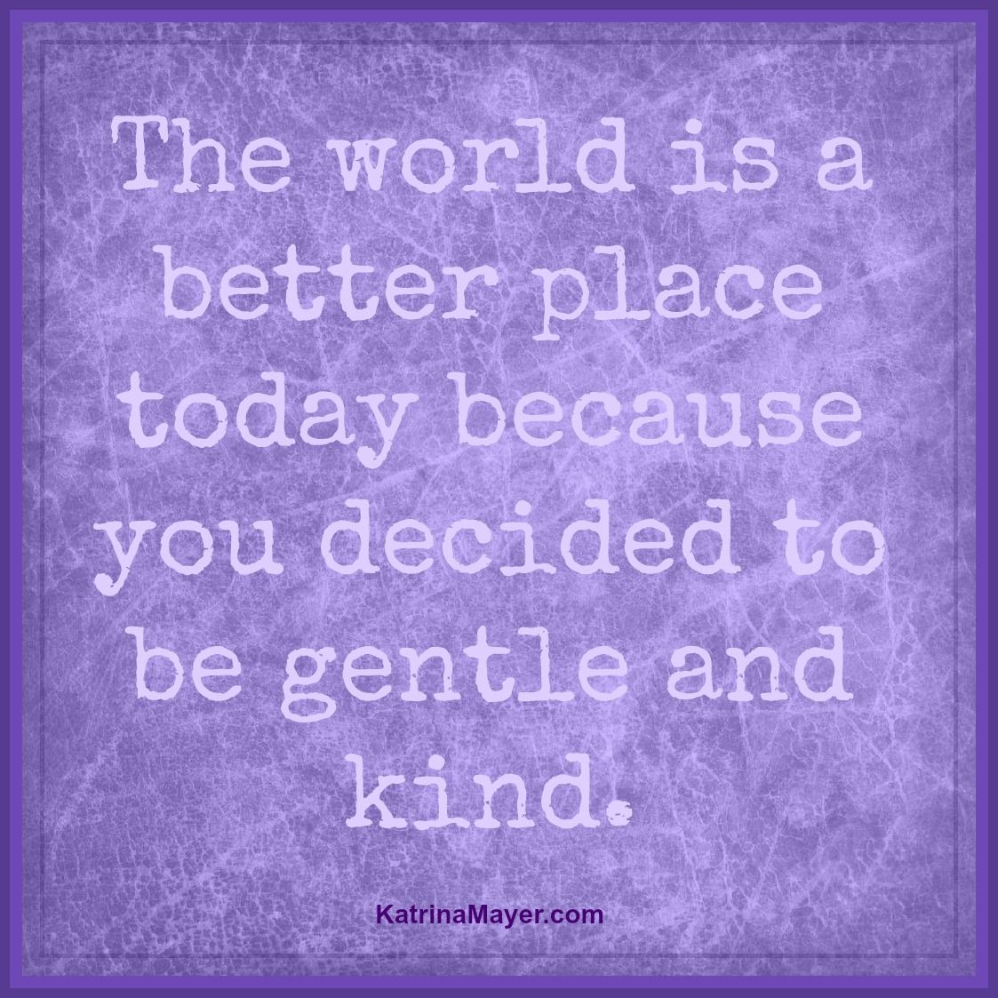The World Is A Better Place Because You Decided To Be Gentle And Kind. Katrina  Mayer   Nice Saying For Your Littlies At Bed Time