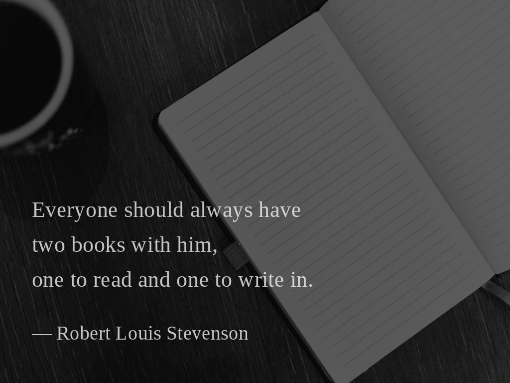 Everyone should always have two books with him, one to read and one to write in. —Robert Louis Stevenson