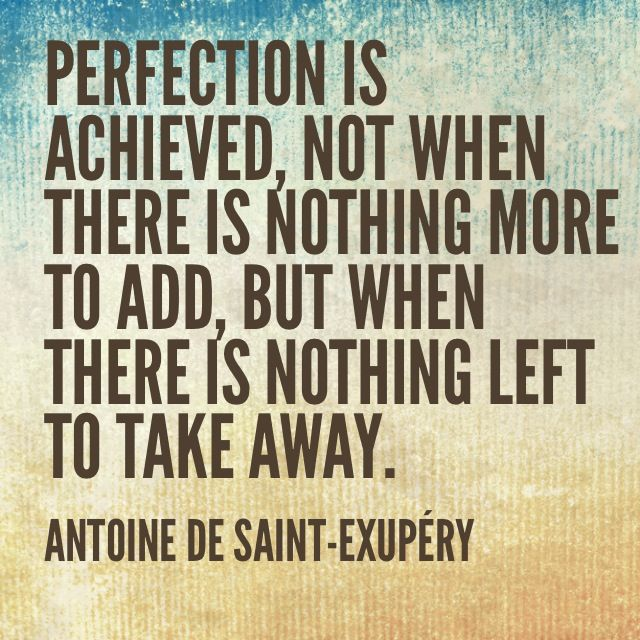 Perfection is achieved, not when there is nothing more to add, but when  there is nothing left to take away. - Antoine de S… | Achievement quotes,  Quotes, Life words