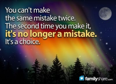 You can't make the same mistake twice. The second time you make it it's no longer a mistake. It's a choice.