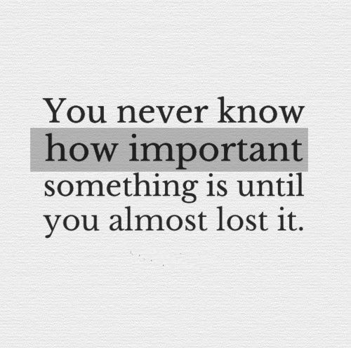 You Never Know How Important Something Is Until You Almost Lost It Life Quotes Lost Quotes Love Quotes Funny Losing You Quotes