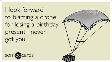 I Look Forward To Blaming A Drone For Losing Birthday Present Never Got You