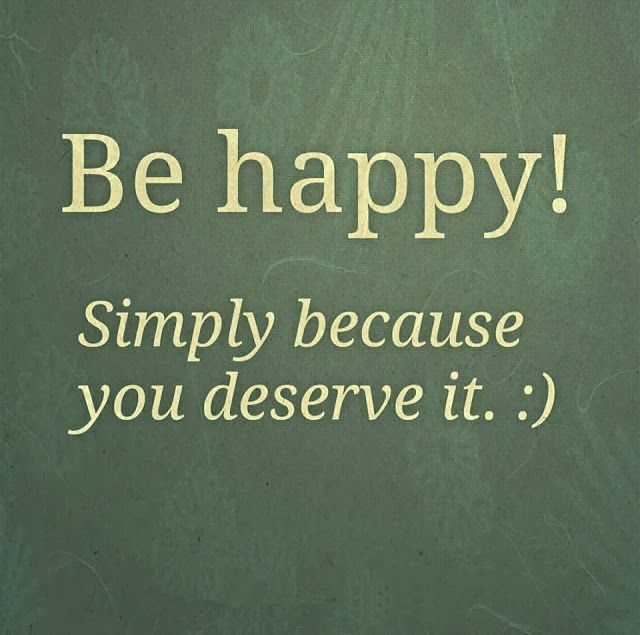 Be Happy Simply Because You Deserve It Inspirational Quotes
