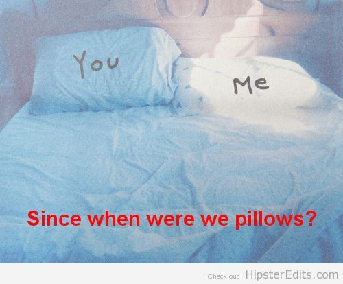 you. me. since when were we pillows?