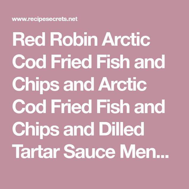 Red Robin Arctic Cod Fried Fish And Chips And Arctic Cod Fried Fish And Chips And Dilled Tartar Sauce Menu De Tartar Sauce Red Robin Tartar Sauce Recipe Tartar