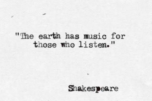 The earth has music for those who listen -- Shakespeare