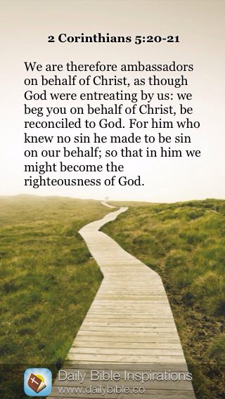 DAILY BIBLE INSPIRATION: We are therefore ambassadors on behalf of Christ, as though God were entreating by us: we beg you on behalf of Christ, be reconciled to God. For him who knew no sin he made to be sin on our behalf; so that in him we might become the righteousness of God. ~ {2 CORINTHIANS 5:20-21}