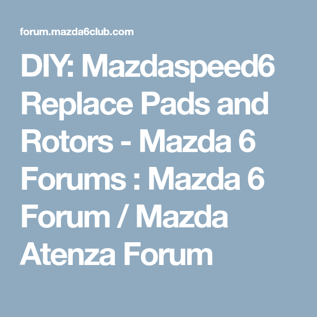 diy mazdaspeed6 replace pads and rotors mazda 6 forums mazda 6 rh pinterest co uk