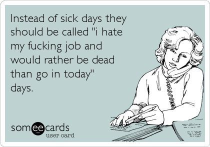 """I hate my fucking job and would rather be dead than go in today"" days."