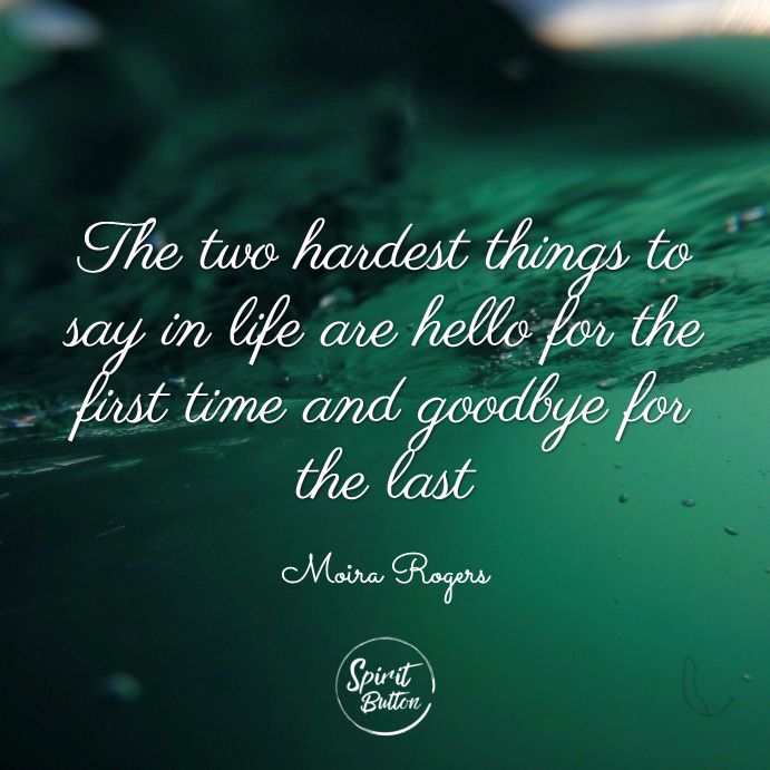 The two hardest things to say in life are hello for the ...