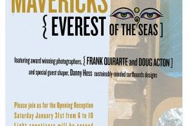 Seventh Annual Mavericks: Everest of the Seas Photography Exhibit - January 23 – March 1st. 2015 Opening Night Reception: January 31st, 2015 (Reception 6 to 10P)  Coastal Arts League 300 Zaballa Square Main St Half Moon Bay, CA 94019